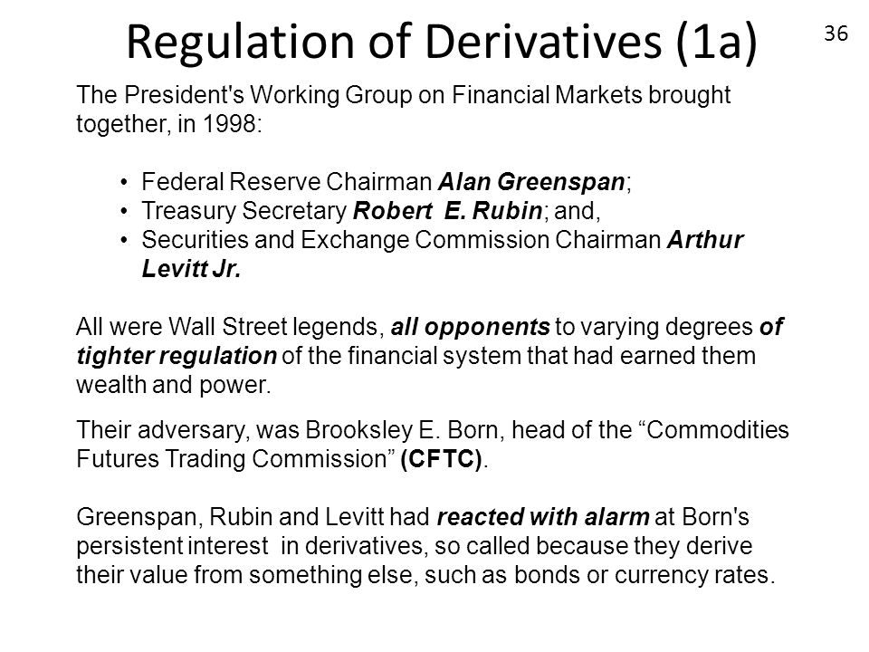 Regulation of Derivatives (1a) The President's Working Group on Financial Markets brought together, in 1998: Federal Reserve Chairman Alan Greenspan;