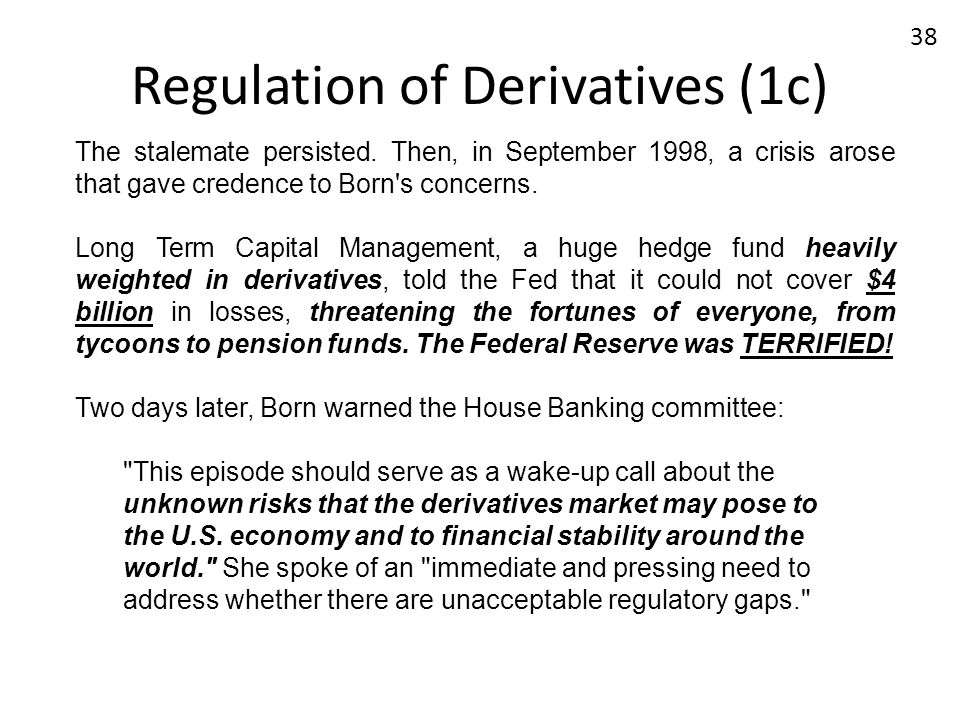 Regulation of Derivatives (1c) The stalemate persisted. Then, in September 1998, a crisis arose that gave credence to Born's concerns. Long Term Capit