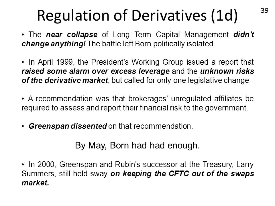 Regulation of Derivatives (1d) The near collapse of Long Term Capital Management didn't change anything! The battle left Born politically isolated. In