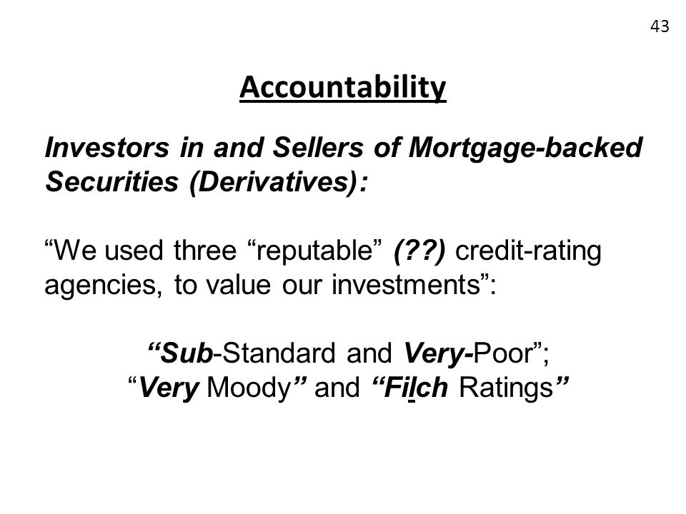 Accountability Investors in and Sellers of Mortgage-backed Securities (Derivatives): We used three reputable (??) credit-rating agencies, to value our