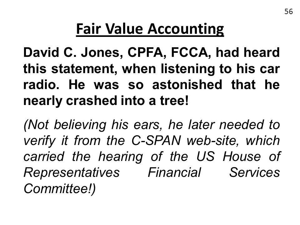 Fair Value Accounting David C. Jones, CPFA, FCCA, had heard this statement, when listening to his car radio. He was so astonished that he nearly crash