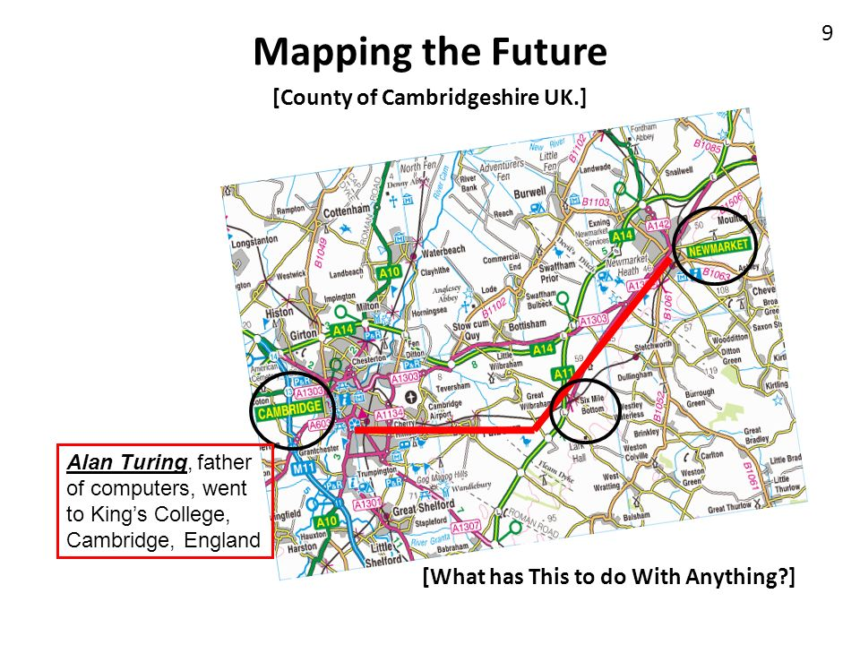 Mapping the Future 9 [County of Cambridgeshire UK.] [What has This to do With Anything?] Alan Turing, father of computers, went to Kings College, Camb