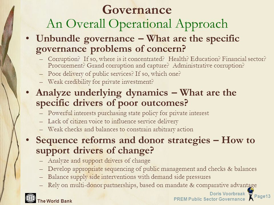 The World Bank Page13 Doris Voorbraak PREM Public Sector Governance Unbundle governance – What are the specific governance problems of concern? –Corru