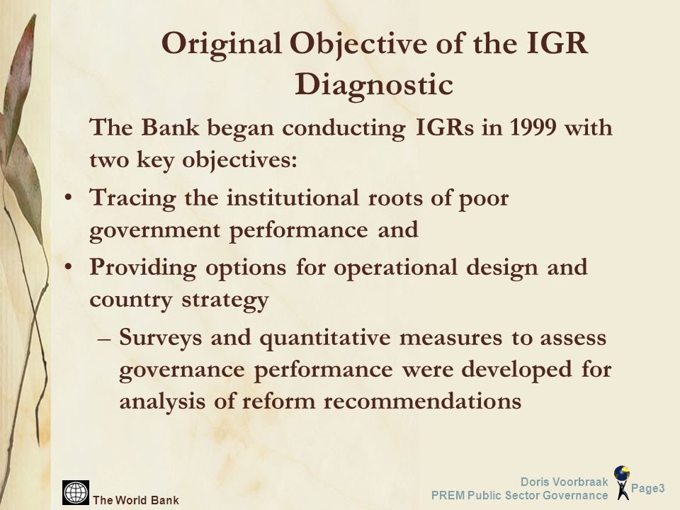 The World Bank Page3 Doris Voorbraak PREM Public Sector Governance Original Objective of the IGR Diagnostic The Bank began conducting IGRs in 1999 with two key objectives: Tracing the institutional roots of poor government performance and Providing options for operational design and country strategy –Surveys and quantitative measures to assess governance performance were developed for analysis of reform recommendations