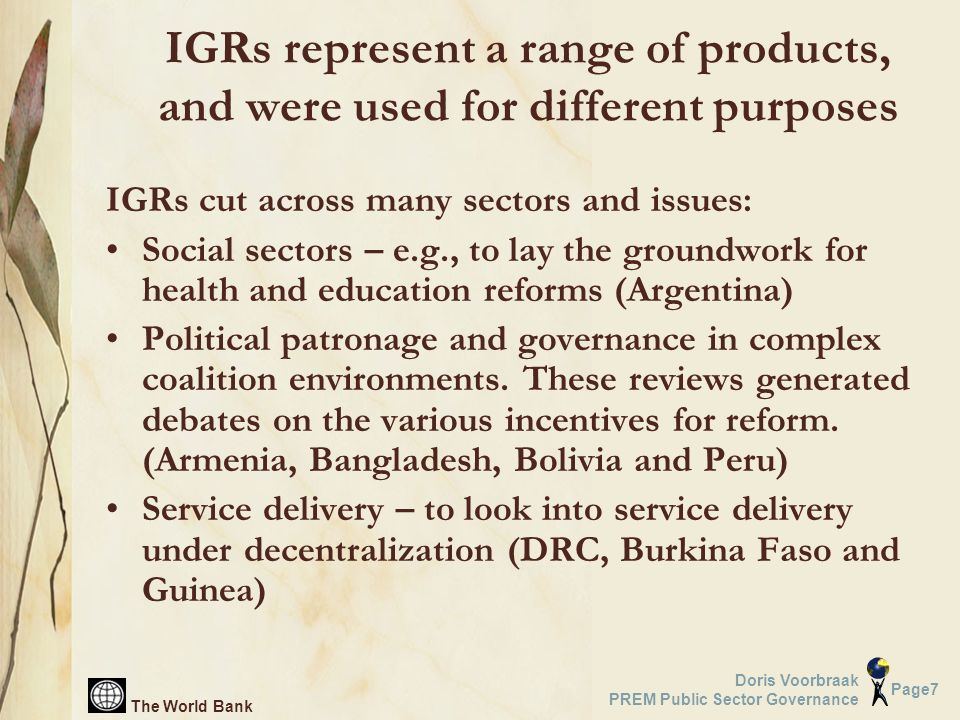 The World Bank Page7 Doris Voorbraak PREM Public Sector Governance IGRs represent a range of products, and were used for different purposes IGRs cut across many sectors and issues: Social sectors – e.g., to lay the groundwork for health and education reforms (Argentina) Political patronage and governance in complex coalition environments.