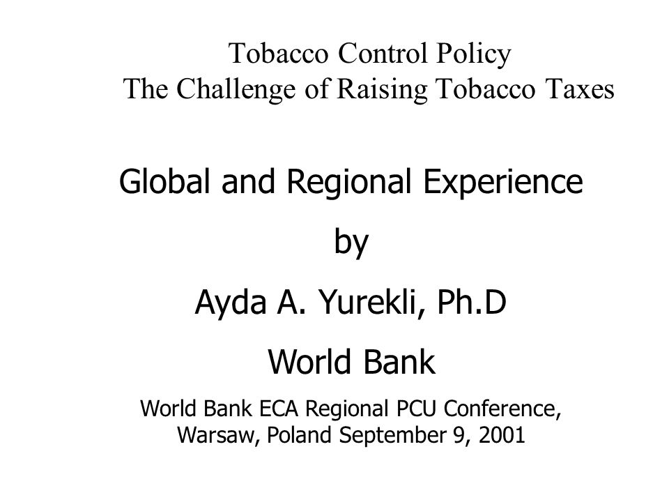 Tobacco Control Policy The Challenge of Raising Tobacco Taxes Global and Regional Experience by Ayda A. Yurekli, Ph.D World Bank World Bank ECA Region