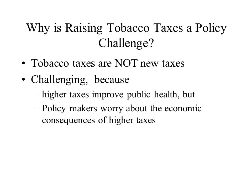 Why is Raising Tobacco Taxes a Policy Challenge? Tobacco taxes are NOT new taxes Challenging, because –higher taxes improve public health, but –Policy