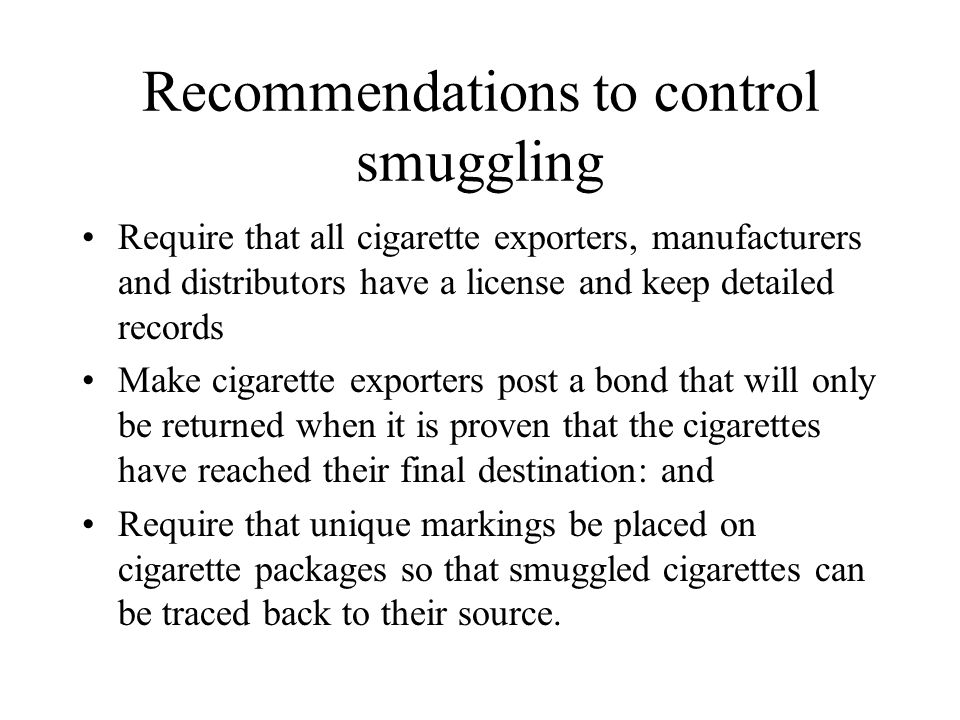 Recommendations to control smuggling Require that all cigarette exporters, manufacturers and distributors have a license and keep detailed records Mak