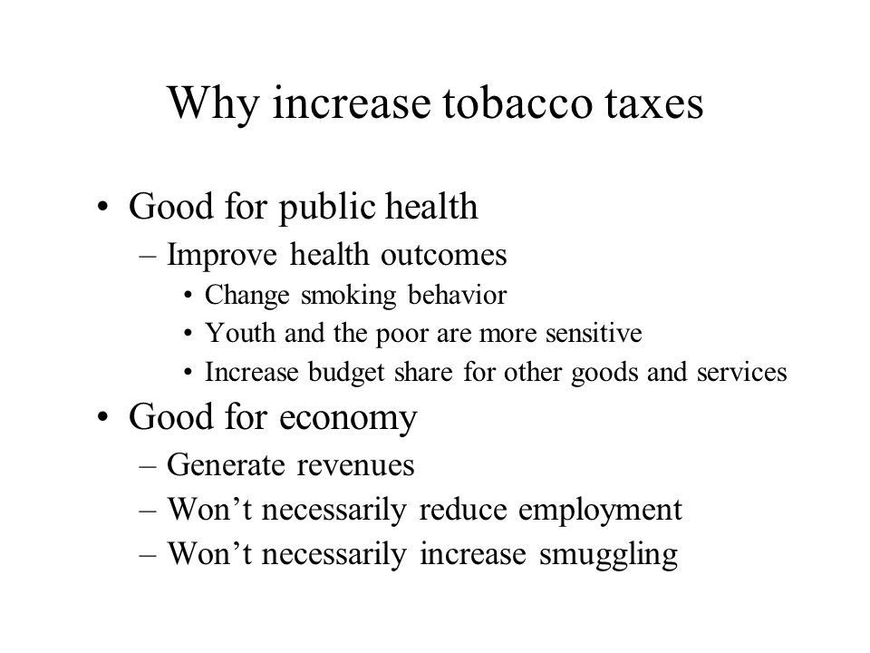Why increase tobacco taxes Good for public health –Improve health outcomes Change smoking behavior Youth and the poor are more sensitive Increase budget share for other goods and services Good for economy –Generate revenues –Wont necessarily reduce employment –Wont necessarily increase smuggling
