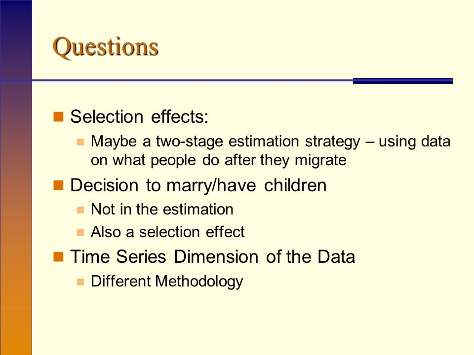 Questions Selection effects: Maybe a two-stage estimation strategy – using data on what people do after they migrate Decision to marry/have children Not in the estimation Also a selection effect Time Series Dimension of the Data Different Methodology