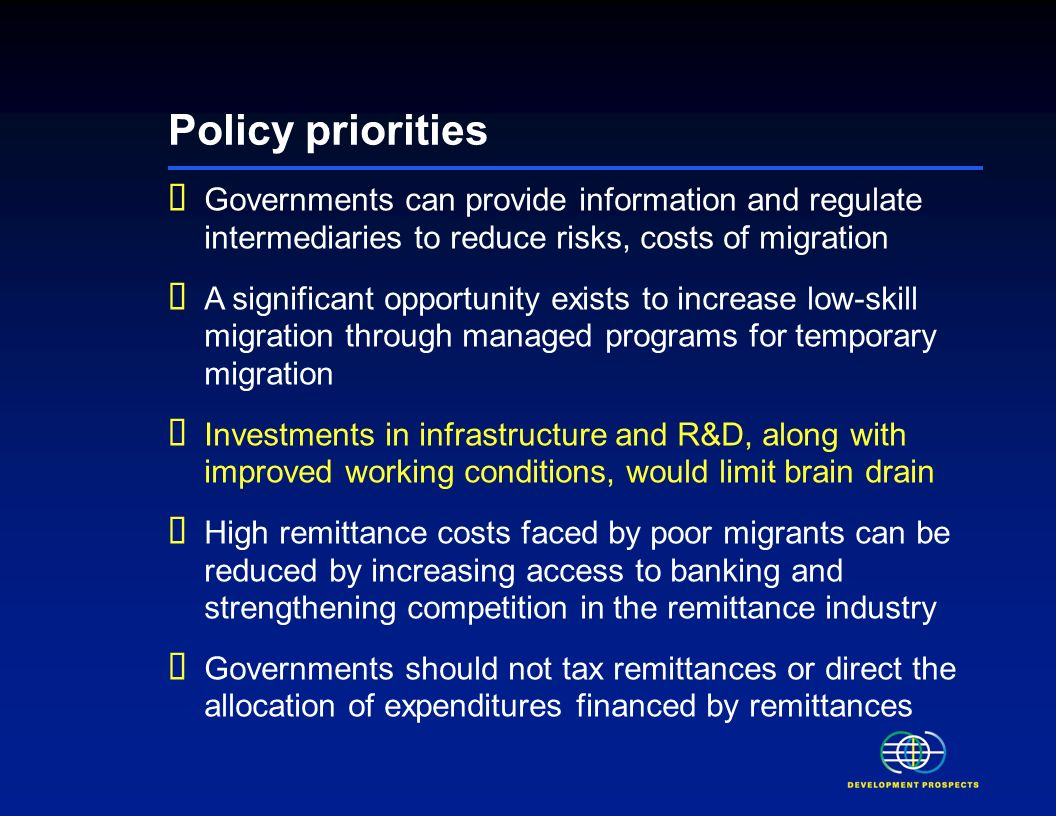 Policy priorities Governments can provide information and regulate intermediaries to reduce risks, costs of migration A significant opportunity exists to increase low-skill migration through managed programs for temporary migration Investments in infrastructure and R&D, along with improved working conditions, would limit brain drain High remittance costs faced by poor migrants can be reduced by increasing access to banking and strengthening competition in the remittance industry Governments should not tax remittances or direct the allocation of expenditures financed by remittances
