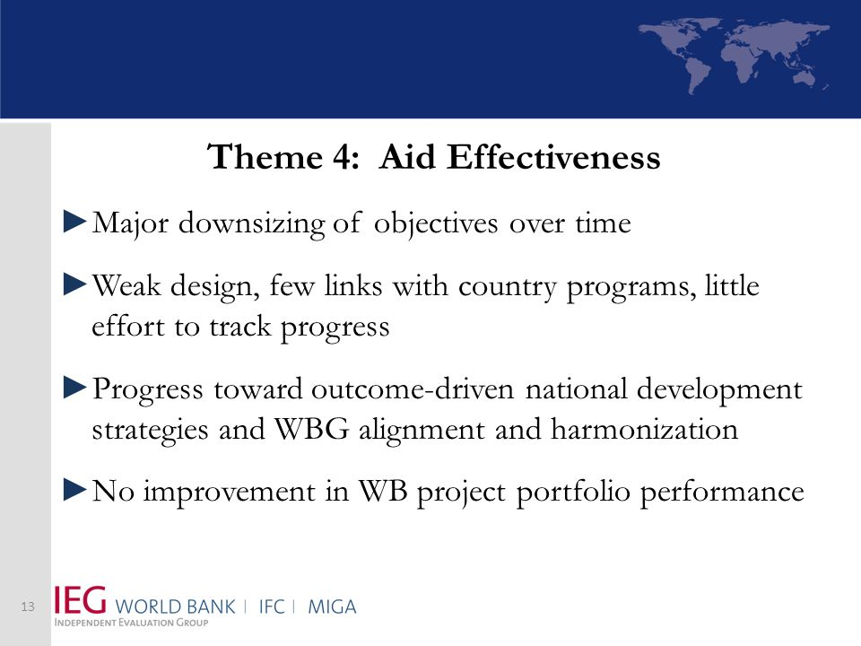Theme 4: Aid Effectiveness Major downsizing of objectives over time Weak design, few links with country programs, little effort to track progress Progress toward outcome-driven national development strategies and WBG alignment and harmonization No improvement in WB project portfolio performance 13