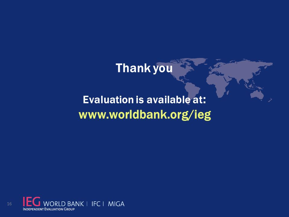 Thank you Evaluation is available at : www.worldbank.org/ieg 16