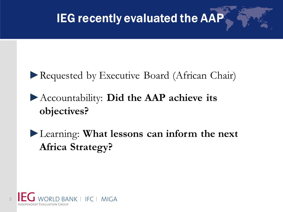 IEG recently evaluated the AAP Requested by Executive Board (African Chair) Accountability: Did the AAP achieve its objectives? Learning: What lessons