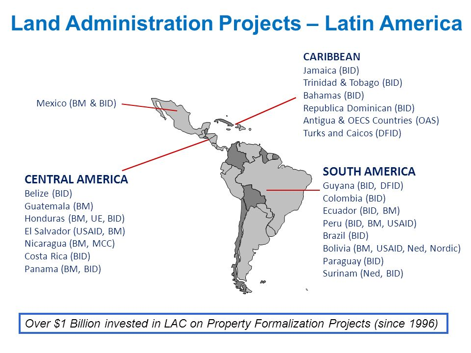 Land Administration Projects – Latin America Over $1 Billion invested in LAC on Property Formalization Projects (since 1996) CENTRAL AMERICA Belize (B