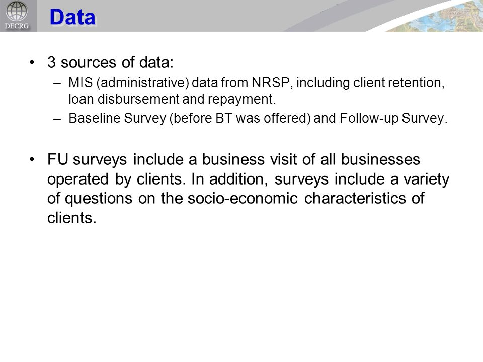 3 sources of data: –MIS (administrative) data from NRSP, including client retention, loan disbursement and repayment. –Baseline Survey (before BT was