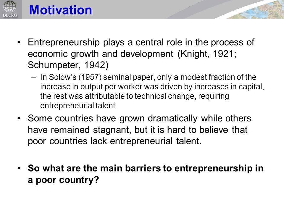 Entrepreneurship plays a central role in the process of economic growth and development (Knight, 1921; Schumpeter, 1942) –In Solows (1957) seminal pap