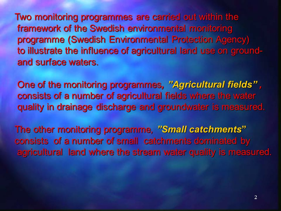 2 Two monitoring programmes are carried out within the framework of the Swedish environmental monitoring framework of the Swedish environmental monitoring programme (Swedish Environmental Protection Agency) programme (Swedish Environmental Protection Agency) to illustrate the influence of agricultural land use on ground- to illustrate the influence of agricultural land use on ground- and surface waters.