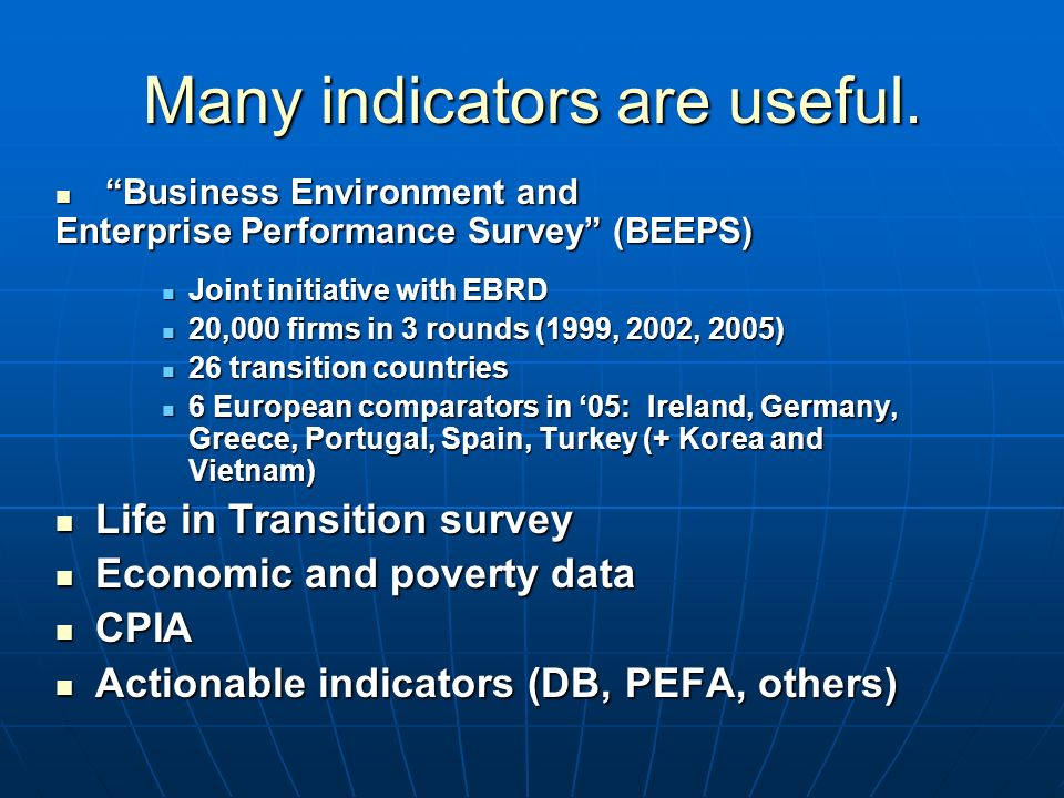 Business Environment and Business Environment and Enterprise Performance Survey (BEEPS) Joint initiative with EBRD Joint initiative with EBRD 20,000 firms in 3 rounds (1999, 2002, 2005) 20,000 firms in 3 rounds (1999, 2002, 2005) 26 transition countries 26 transition countries 6 European comparators in 05: Ireland, Germany, Greece, Portugal, Spain, Turkey (+ Korea and Vietnam) 6 European comparators in 05: Ireland, Germany, Greece, Portugal, Spain, Turkey (+ Korea and Vietnam) Life in Transition survey Life in Transition survey Economic and poverty data Economic and poverty data CPIA CPIA Actionable indicators (DB, PEFA, others) Actionable indicators (DB, PEFA, others) Many indicators are useful.