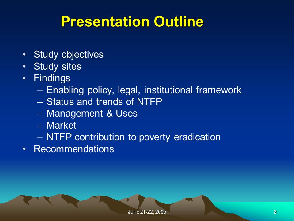 June 21-22, Presentation Outline Study objectives Study sites Findings –Enabling policy, legal, institutional framework –Status and trends of NTFP –Management & Uses –Market –NTFP contribution to poverty eradication Recommendations