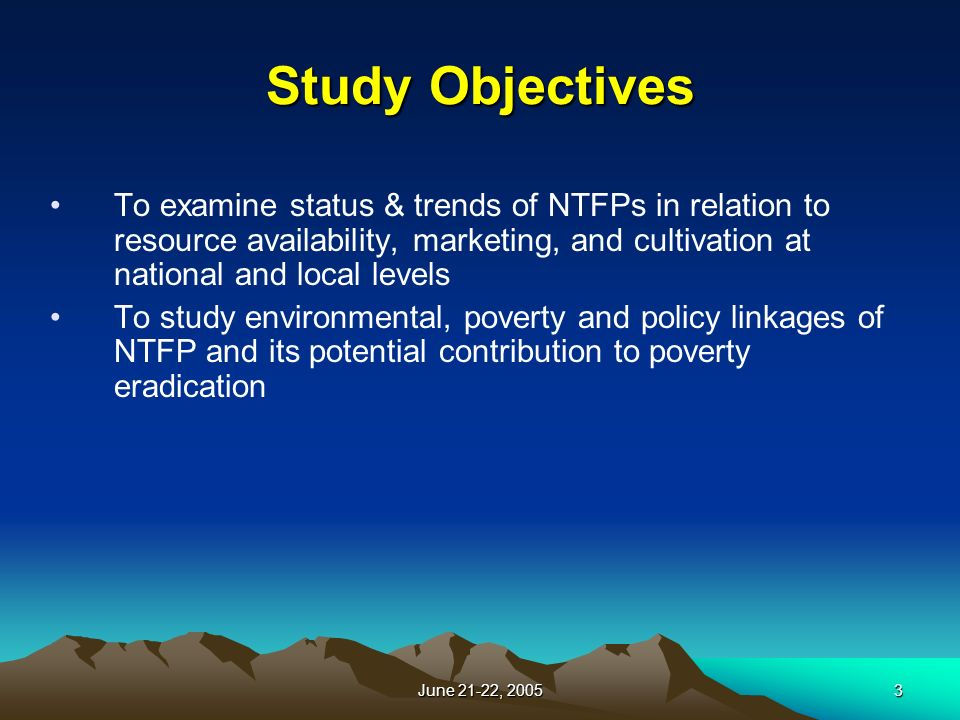 June 21-22, Study Objectives To examine status & trends of NTFPs in relation to resource availability, marketing, and cultivation at national and local levels To study environmental, poverty and policy linkages of NTFP and its potential contribution to poverty eradication