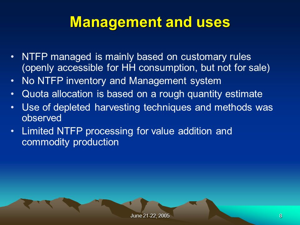 June 21-22, Management and uses NTFP managed is mainly based on customary rules (openly accessible for HH consumption, but not for sale) No NTFP inventory and Management system Quota allocation is based on a rough quantity estimate Use of depleted harvesting techniques and methods was observed Limited NTFP processing for value addition and commodity production