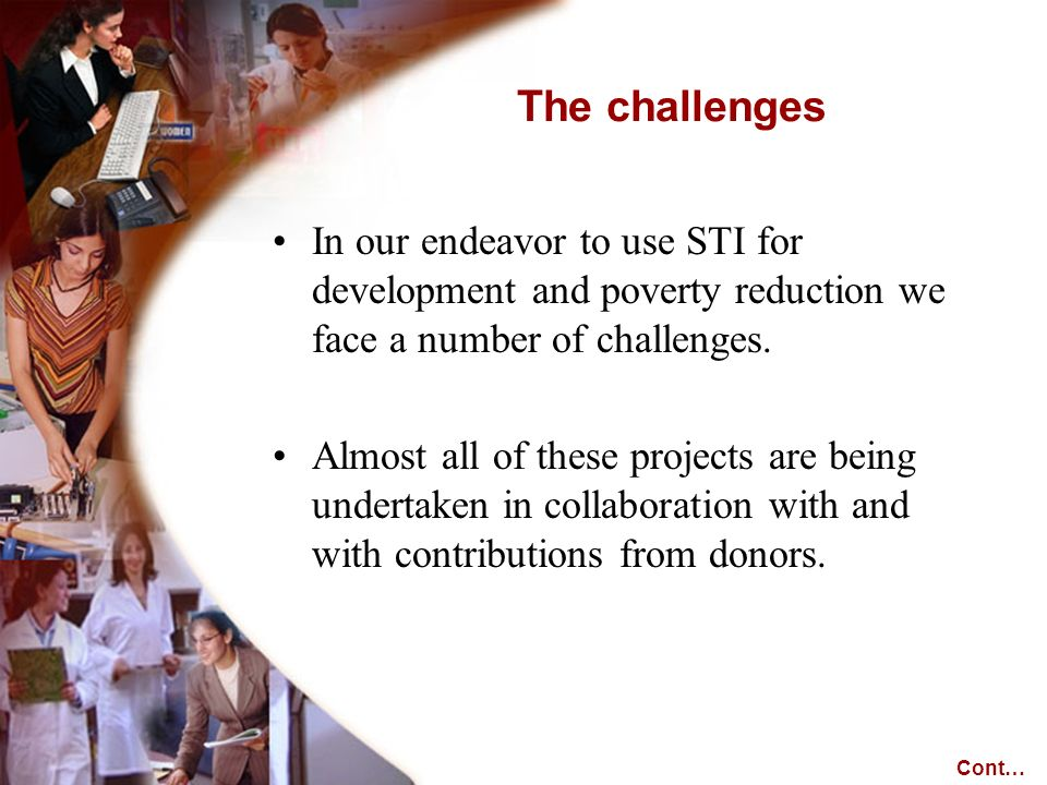 In our endeavor to use STI for development and poverty reduction we face a number of challenges. Almost all of these projects are being undertaken in