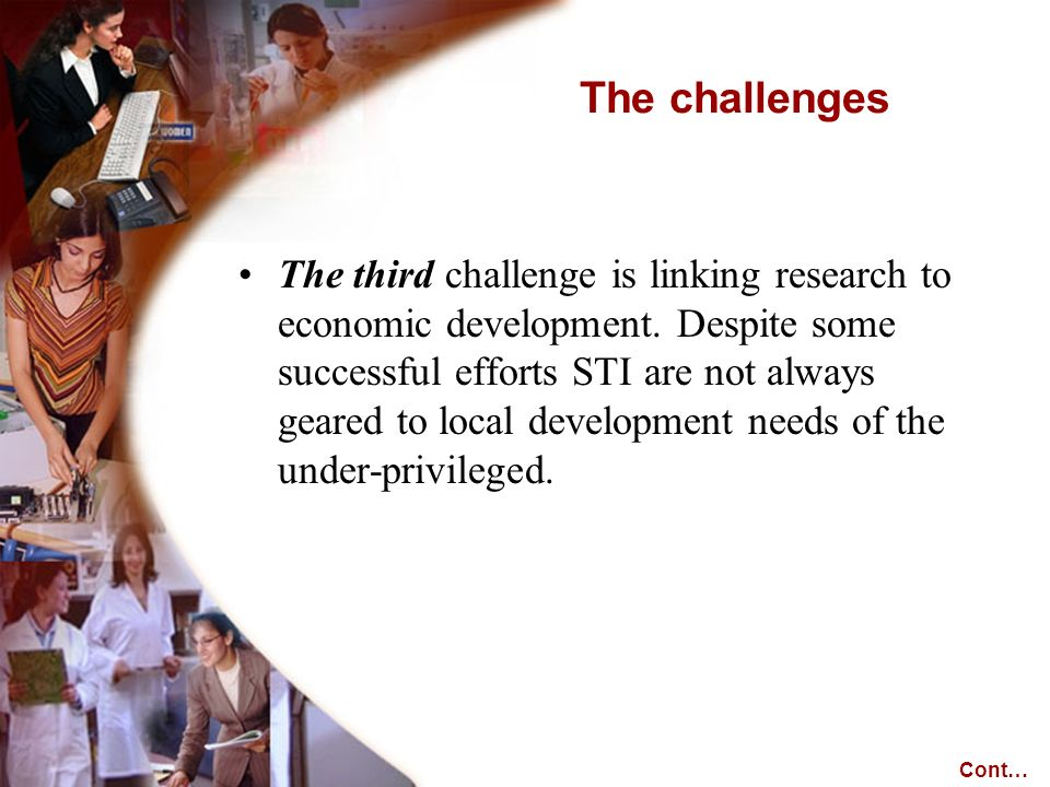 The third challenge is linking research to economic development. Despite some successful efforts STI are not always geared to local development needs