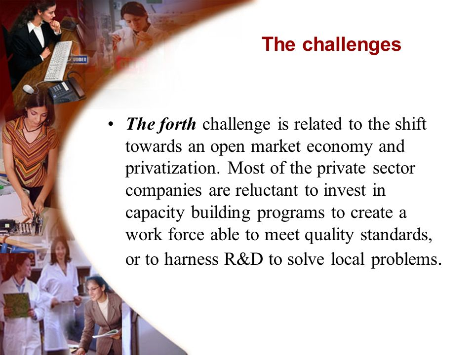 The forth challenge is related to the shift towards an open market economy and privatization. Most of the private sector companies are reluctant to in