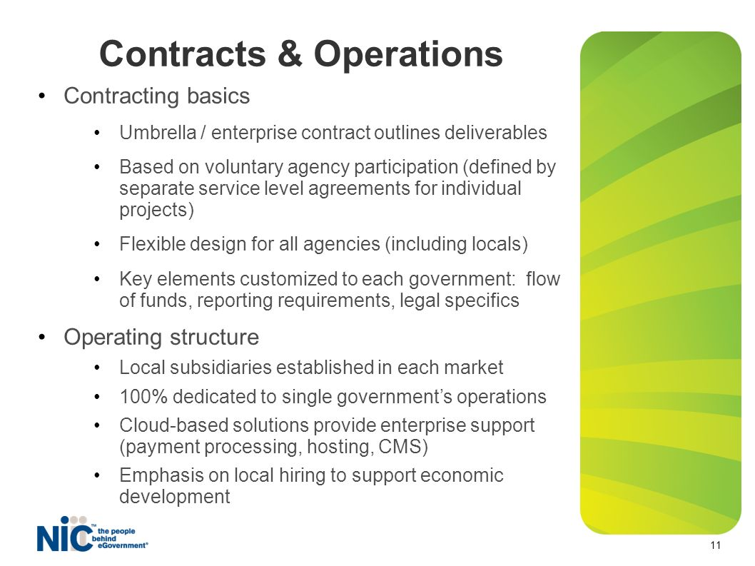 Contracts & Operations 11 Contracting basics Umbrella / enterprise contract outlines deliverables Based on voluntary agency participation (defined by separate service level agreements for individual projects) Flexible design for all agencies (including locals) Key elements customized to each government: flow of funds, reporting requirements, legal specifics Operating structure Local subsidiaries established in each market 100% dedicated to single governments operations Cloud-based solutions provide enterprise support (payment processing, hosting, CMS) Emphasis on local hiring to support economic development