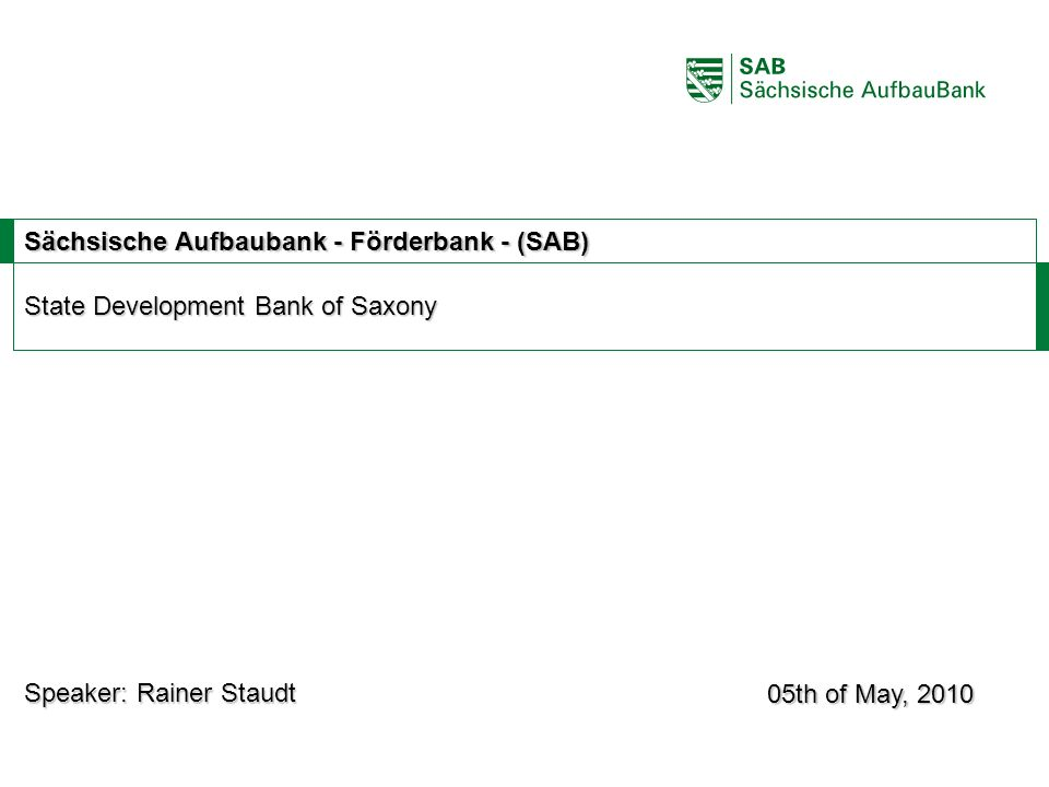 ABCE Sächsische Aufbaubank - Förderbank - (SAB) State Development Bank of Saxony 05th of May, 2010 Speaker: Rainer Staudt