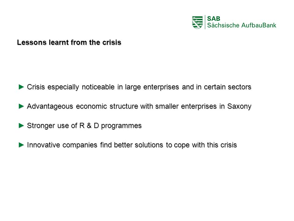 ABCE Crisis especially noticeable in large enterprises and in certain sectors Crisis especially noticeable in large enterprises and in certain sectors Advantageous economic structure with smaller enterprises in Saxony Advantageous economic structure with smaller enterprises in Saxony Stronger use of R & D programmes Stronger use of R & D programmes Innovative companies find better solutions to cope with this crisis Innovative companies find better solutions to cope with this crisis Lessons learnt from the crisis