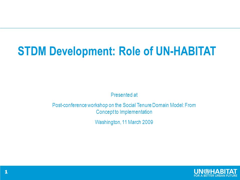 1 STDM Development: Role of UN-HABITAT Presented at Post-conference workshop on the Social Tenure Domain Model: From Concept to Implementation Washington, 11 March 2009