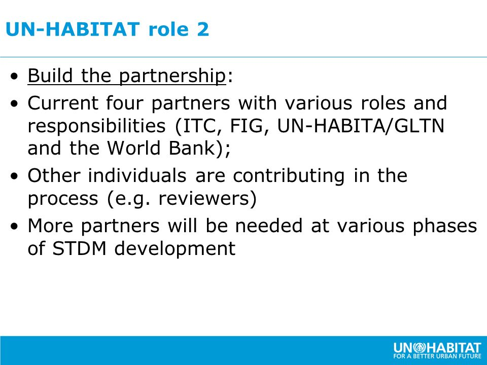 UN-HABITAT role 2 Build the partnership: Current four partners with various roles and responsibilities (ITC, FIG, UN-HABITA/GLTN and the World Bank);