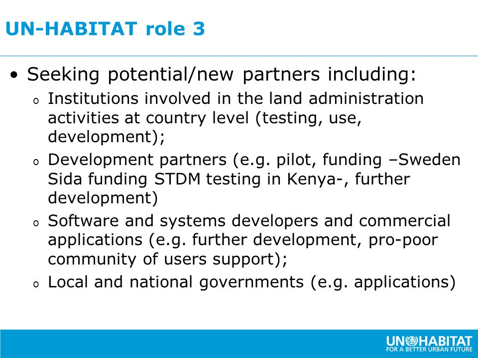 UN-HABITAT role 3 Seeking potential/new partners including: o Institutions involved in the land administration activities at country level (testing, use, development); o Development partners (e.g.