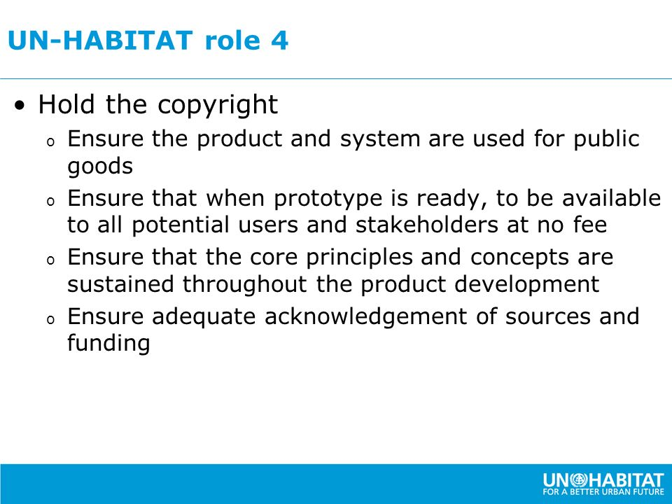 UN-HABITAT role 4 Hold the copyright o Ensure the product and system are used for public goods o Ensure that when prototype is ready, to be available to all potential users and stakeholders at no fee o Ensure that the core principles and concepts are sustained throughout the product development o Ensure adequate acknowledgement of sources and funding