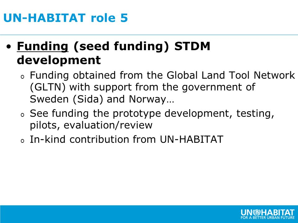 UN-HABITAT role 5 Funding (seed funding) STDM development o Funding obtained from the Global Land Tool Network (GLTN) with support from the government