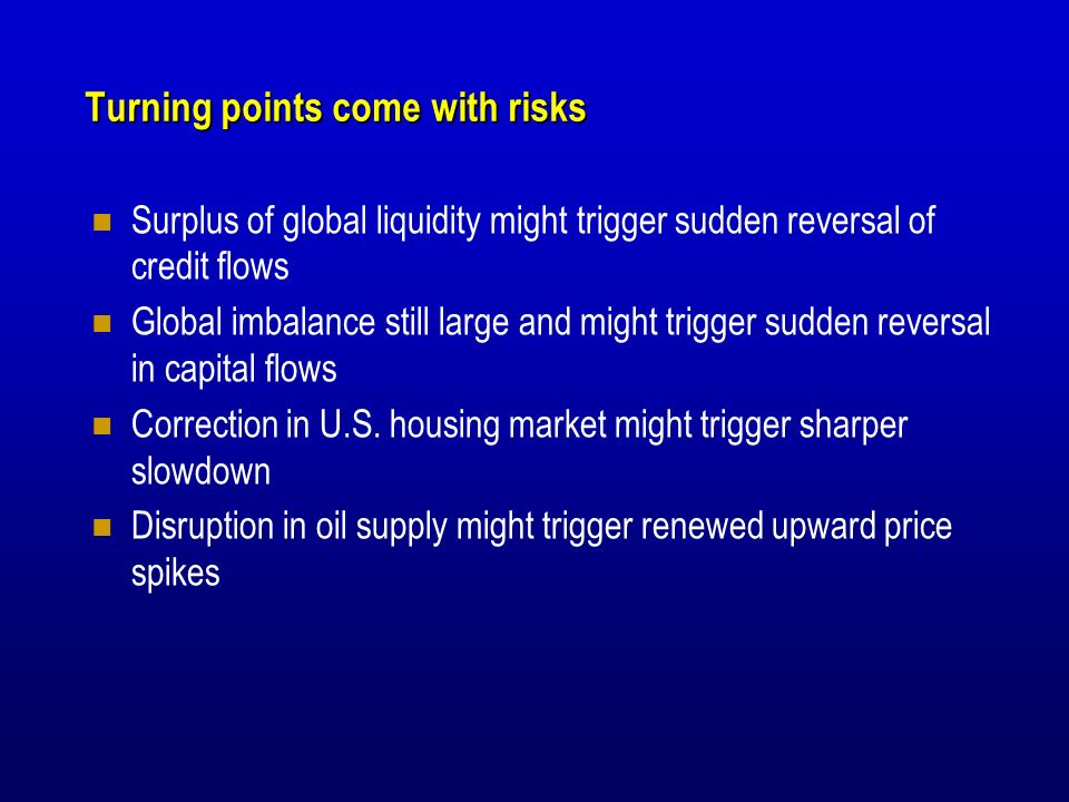 Turning points come with risks Surplus of global liquidity might trigger sudden reversal of credit flows Global imbalance still large and might trigger sudden reversal in capital flows Correction in U.S.