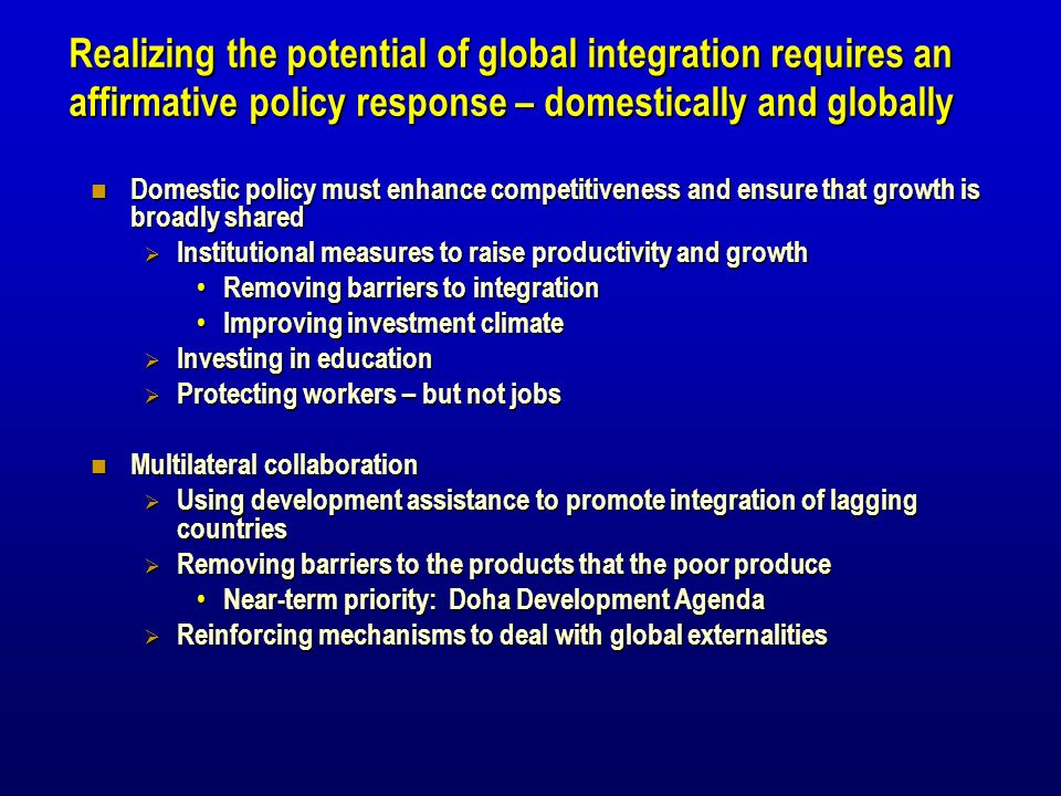 Realizing the potential of global integration requires an affirmative policy response – domestically and globally Domestic policy must enhance competitiveness and ensure that growth is broadly shared Domestic policy must enhance competitiveness and ensure that growth is broadly shared Institutional measures to raise productivity and growth Institutional measures to raise productivity and growth Removing barriers to integration Removing barriers to integration Improving investment climate Improving investment climate Investing in education Investing in education Protecting workers – but not jobs Protecting workers – but not jobs Multilateral collaboration Multilateral collaboration Using development assistance to promote integration of lagging countries Using development assistance to promote integration of lagging countries Removing barriers to the products that the poor produce Removing barriers to the products that the poor produce Near-term priority: Doha Development Agenda Near-term priority: Doha Development Agenda Reinforcing mechanisms to deal with global externalities Reinforcing mechanisms to deal with global externalities