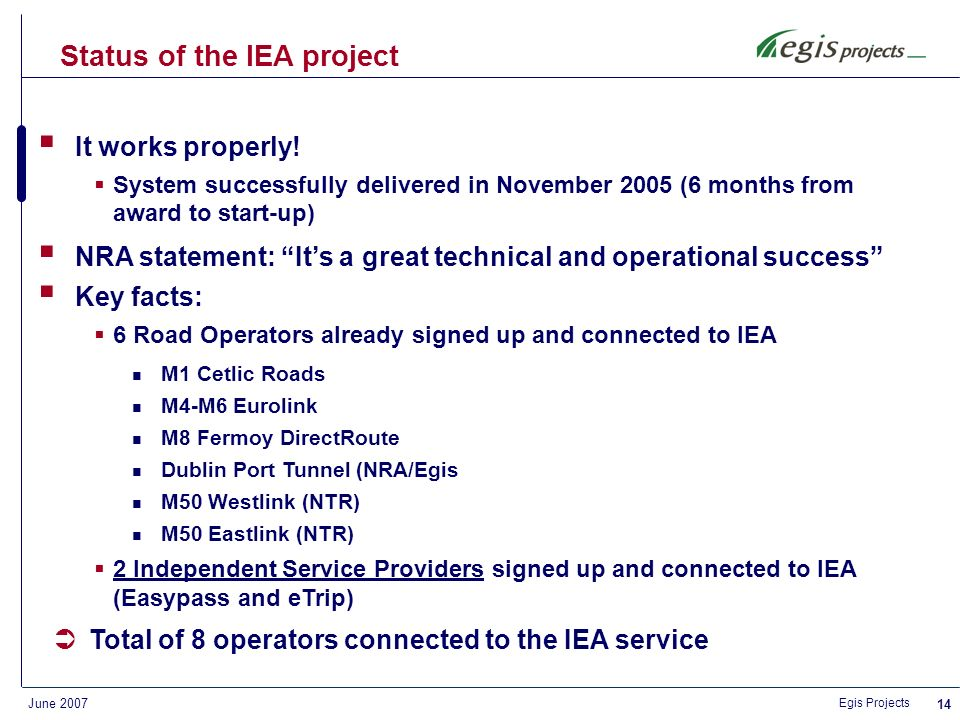 Egis Projects June 2007 13 PaymentInvoice Receive Consolidate distribute Receive Consolidate distribute Charging information Consolidated Lists IEA IEA Office User Service Toll road service Toll road service Road Operator Issuer Lists ETC Service Provider (Tag Issuer) Consolidated charging information Technical Solution – Business Model
