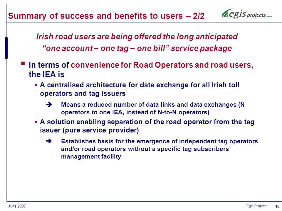 Egis Projects June 2007 15 Summary of success and benefits to users – 1/2 In terms of technology, innovation and business model, the IEA is A highly reliable, secure, easy to manage and scaleable technical architecture An efficient and short implementation lead time: 6 months for the system design, development and commissioning A simple interface for road operators and tag issuers, both on technical and commercial levels This has been the cornerstone to ETC interoperability in Ireland