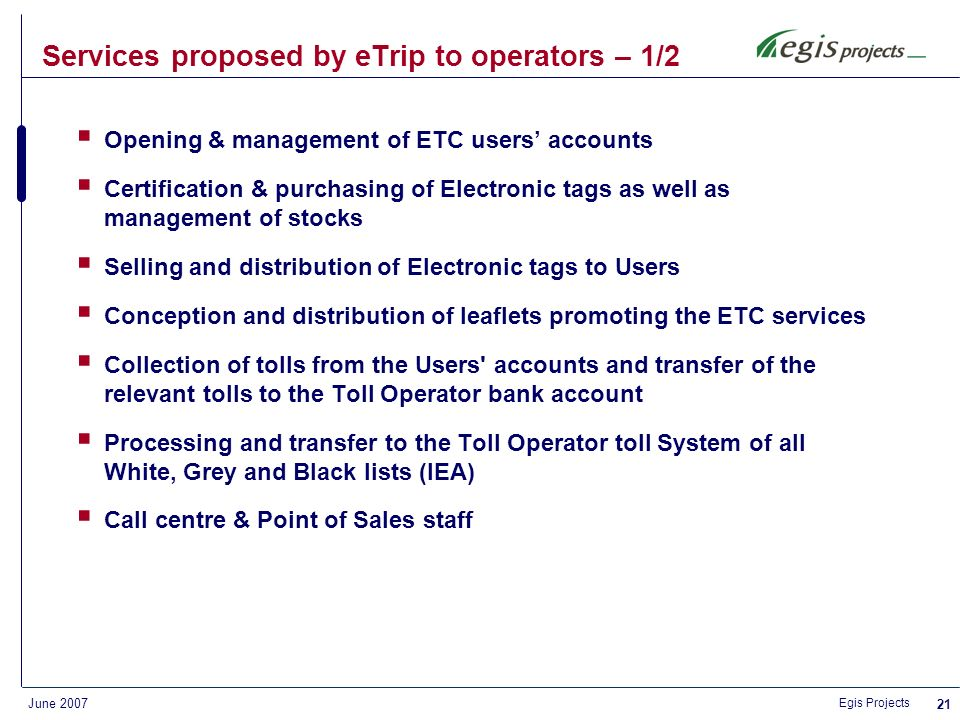 Egis Projects June PaymentInvoice Receive Consolidate distribute Receive Consolidate distribute Charging information Consolidated Lists Information clearinghouse Clearinghouse Office User Service Toll Infrastructure Service: EP Others Toll Infrastructure Service: EP Others Road/ Infrastructur e Operator Issuer Lists EP-Other-eTrip (tag issuers) Consolidated charging information ETC tag distribution business model