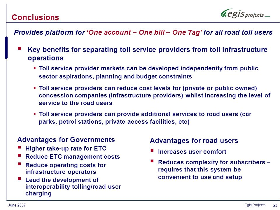 Egis Projects June Customer website development & maintenance including customer self service space: account opening on-line payment account details updates etc Management of a POS network and distribution partners Management of toll free tags (exemptions) Compliance with Toll Operator commercial policies Provision of the customer hotline services Reporting of all monies transferred, paid or collected Sending of all reports to the Toll Operator Services proposed by eTrip to operators – 2/2