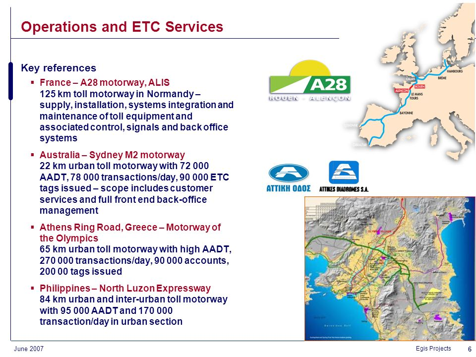 Egis Projects June 2007 5 Egis references in tolling projects Engineering RCI EU Project National RUC in the Slovak Republic Road User Pricing in the UK ETC interoperability in France (TIS project) Congestion Charging in the NL Some key references: Operation & Service Provider 15 projects in operation 102 toll plazas, 1.3 m trans/day ETC customer management GEB, Vancouver Sydney M2 motorway (AUS) Melbourne City Link (AUS) Athens Ring Road (GR) Dublin Port Tunnel (IRL) ETC Interoperability Information Exchange Agent (IRL) Manila toll roads (PHIL) Project Development 3 financial closes in the last 12 months 5 awards from PFI magazine Ranked amongst Top Ten for PPP/BOT transportation projects by Public Works Finance magazine Integration / Systems A2 motorway in Poland: supply and systems integration of toll collection, traffic management and telecoms network A28 toll motorway and Korea Daejeon Expressway: supply and systems integration of toll equipment Golden Ears Bridge and Melbourne City Link: ORT projects Manila North Luzon Expressway: toll collection (incl.