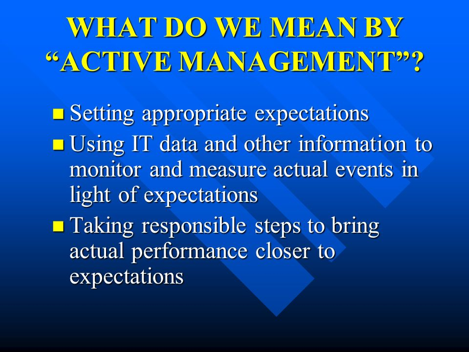 WHAT DO WE MEAN BY ACTIVE MANAGEMENT? Setting appropriate expectations Setting appropriate expectations Using IT data and other information to monitor