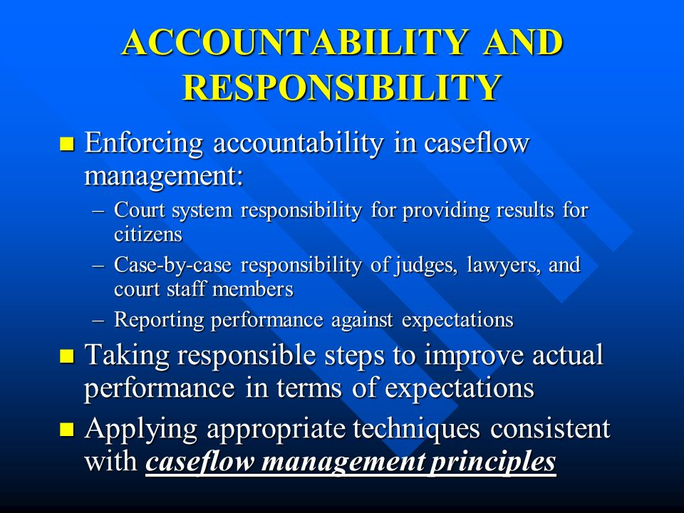 ACCOUNTABILITY AND RESPONSIBILITY Enforcing accountability in caseflow management: Enforcing accountability in caseflow management: –Court system resp