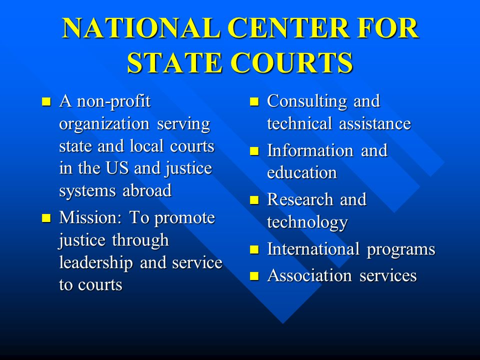 NATIONAL CENTER FOR STATE COURTS A non-profit organization serving state and local courts in the US and justice systems abroad A non-profit organizati