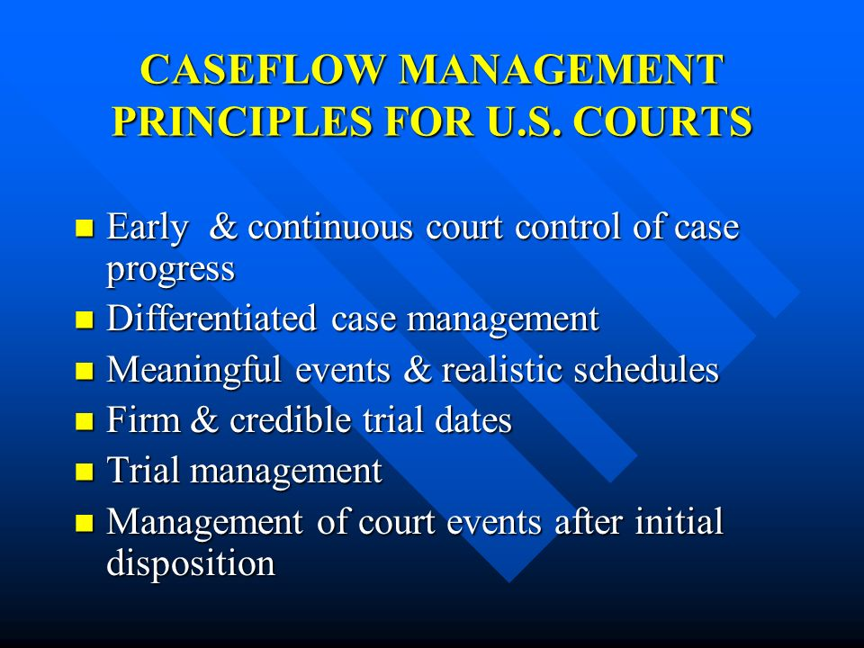 CASEFLOW MANAGEMENT PRINCIPLES FOR U.S. COURTS Early & continuous court control of case progress Early & continuous court control of case progress Dif
