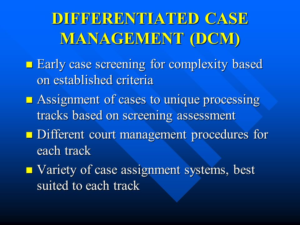 DIFFERENTIATED CASE MANAGEMENT (DCM) Early case screening for complexity based on established criteria Early case screening for complexity based on es