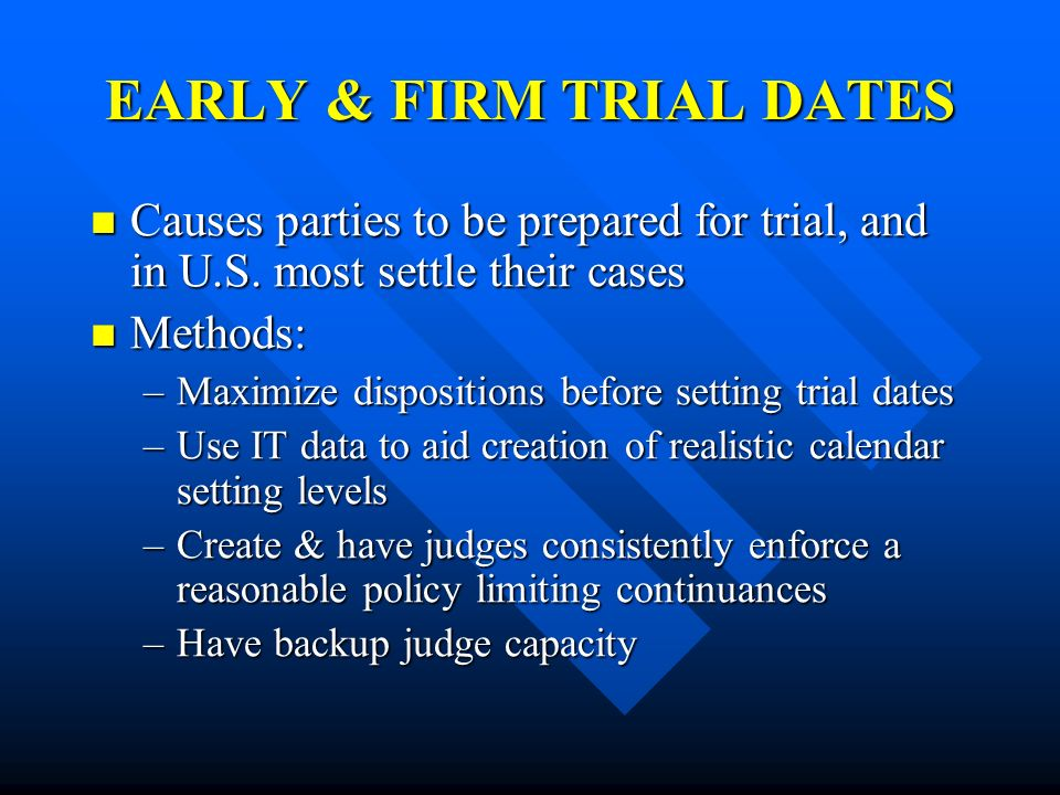 EARLY & FIRM TRIAL DATES Causes parties to be prepared for trial, and in U.S. most settle their cases Causes parties to be prepared for trial, and in